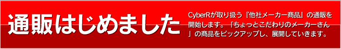通販はじめました - CyberRが取り扱う『他社メーカー商品』の通販を開始します。「ちょっとこだわりのメーカーさん」の商品をピックアップし、展開していきます。